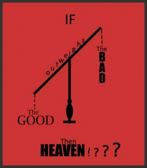 If the GOOD outweighs the BAD Then HEAVEN?