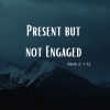 Present But Not Engaged